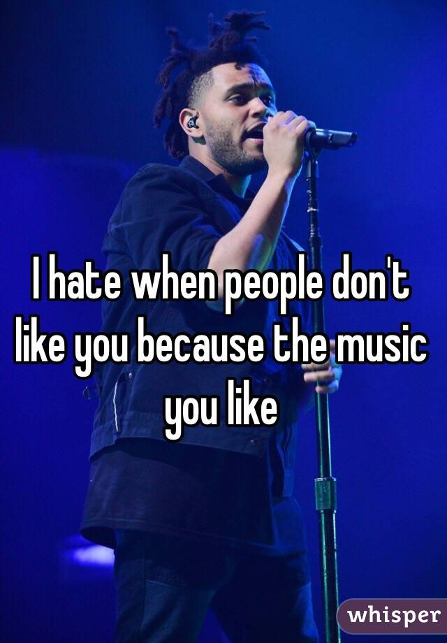 I hate when people don't like you because the music you like