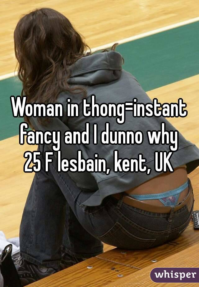 Woman in thong=instant fancy and I dunno why  25 F lesbain, kent, UK