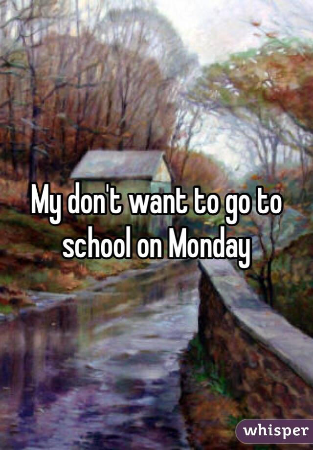 My don't want to go to school on Monday