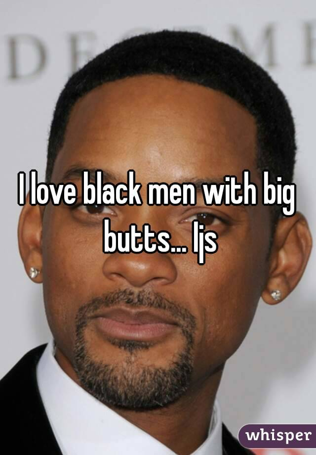 I love black men with big butts... Ijs
