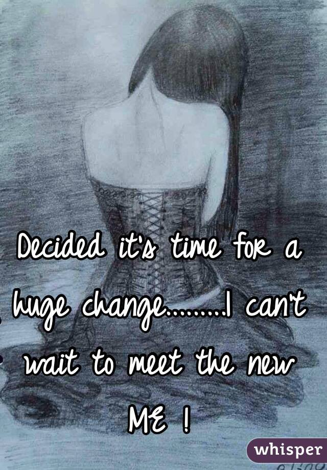 Decided it's time for a huge change.........I can't wait to meet the new ME !