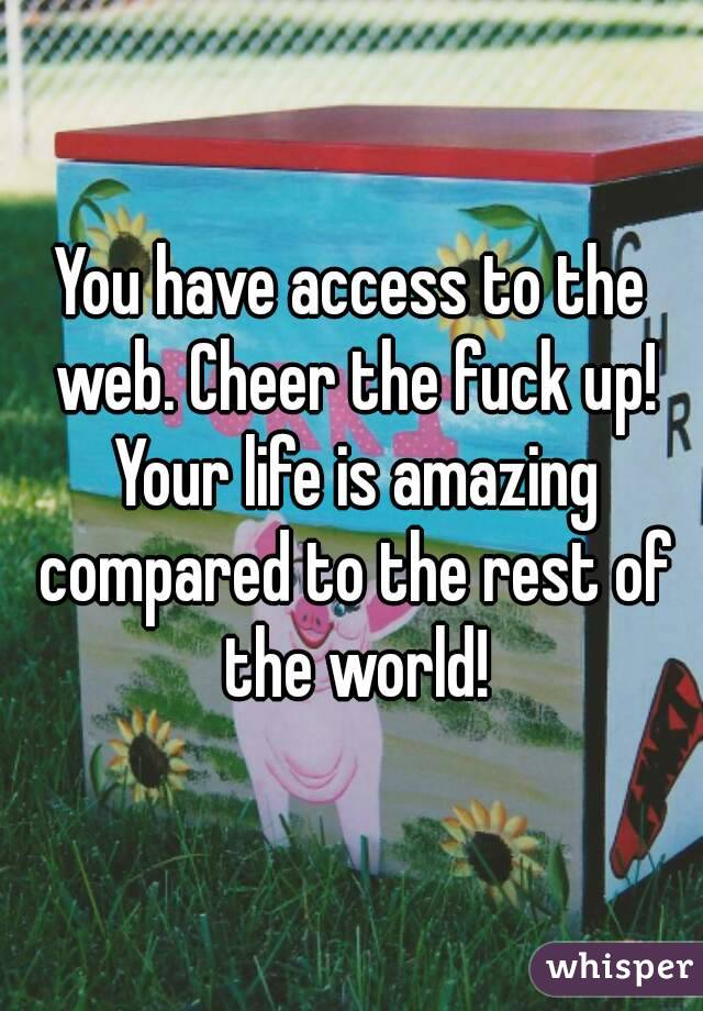 You have access to the web. Cheer the fuck up! Your life is amazing compared to the rest of the world!