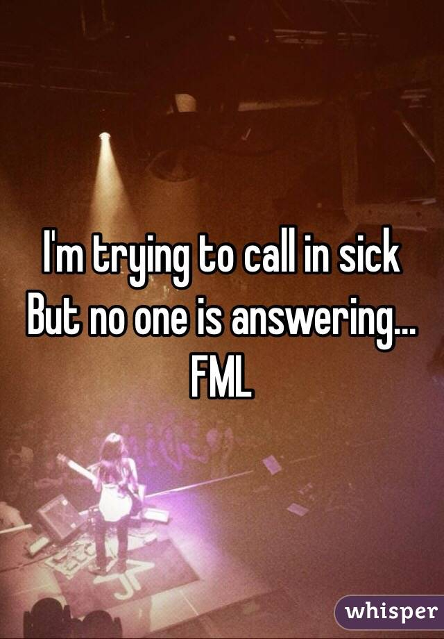I'm trying to call in sick  But no one is answering... FML