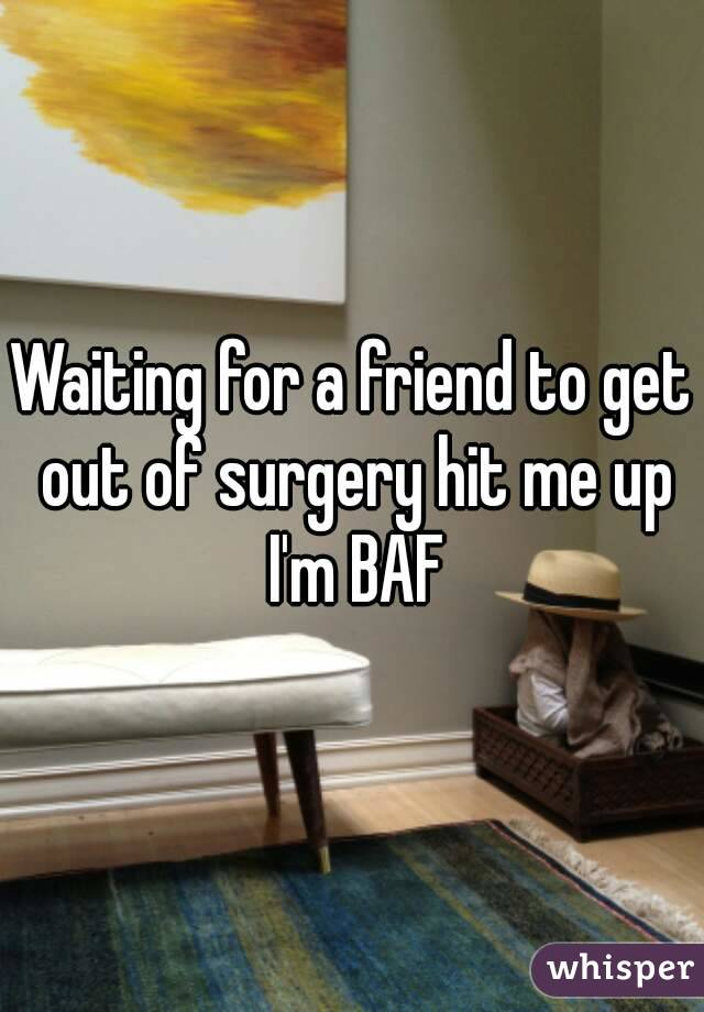 Waiting for a friend to get out of surgery hit me up I'm BAF
