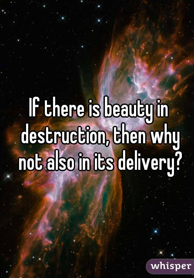 If there is beauty in destruction, then why not also in its delivery?