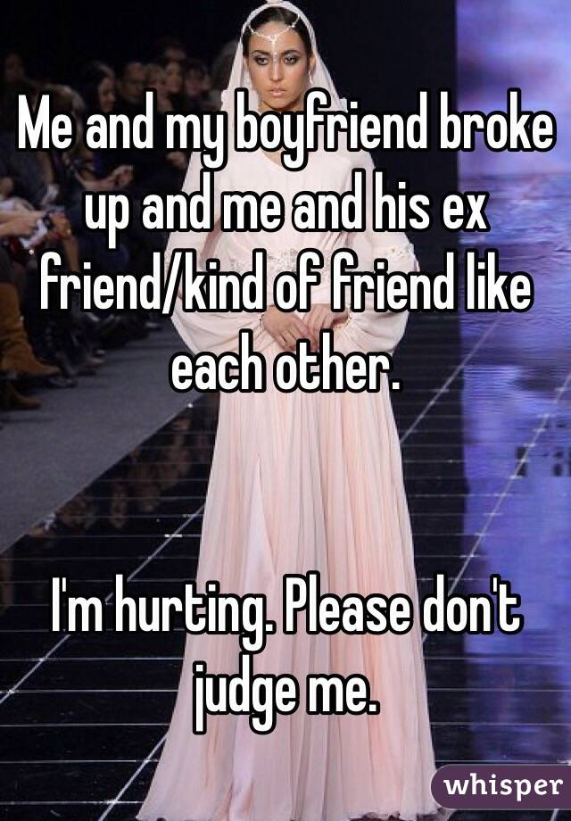 Me and my boyfriend broke up and me and his ex friend/kind of friend like each other.    I'm hurting. Please don't judge me.