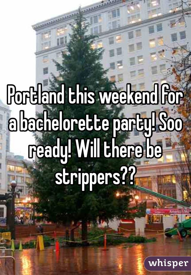 Portland this weekend for a bachelorette party! Soo ready! Will there be strippers??