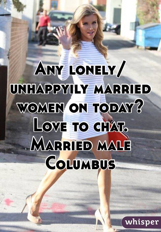 Any lonely/unhappyily married women on today? Love to chat. Married male Columbus
