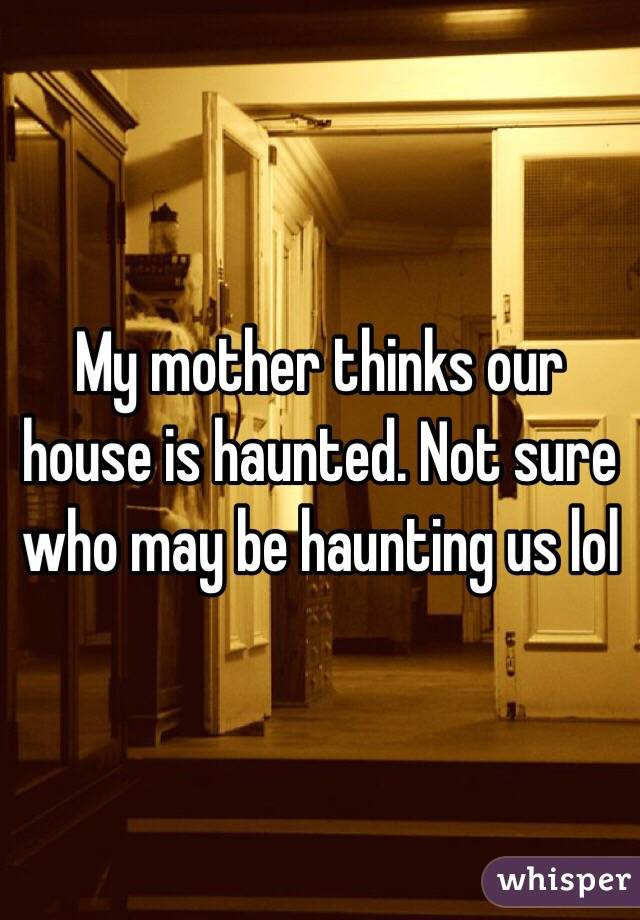My mother thinks our house is haunted. Not sure who may be haunting us lol