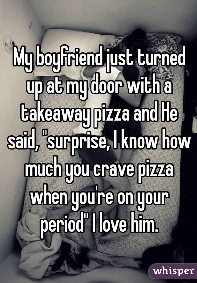 "My boyfriend just turned up at my door with a takeaway pizza and He said, ""surprise, I know how much you crave pizza when you're on your period"" I love him."