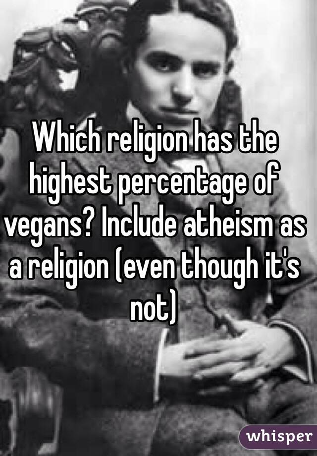 Which religion has the highest percentage of vegans? Include atheism as a religion (even though it's not)
