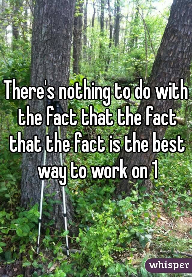 There's nothing to do with the fact that the fact that the fact is the best way to work on 1