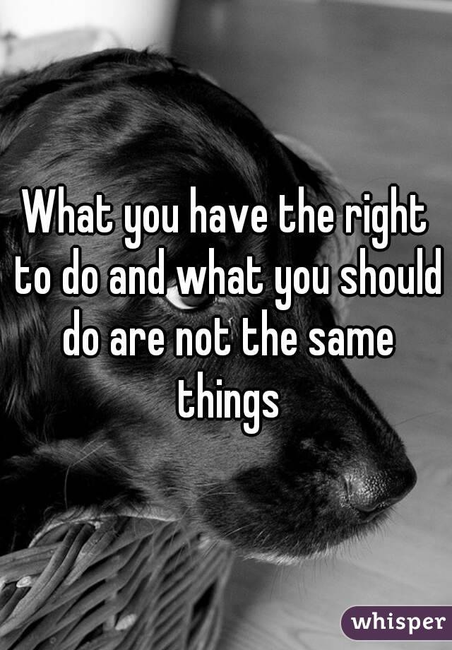 What you have the right to do and what you should do are not the same things