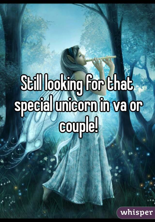 Still looking for that special unicorn in va or couple!