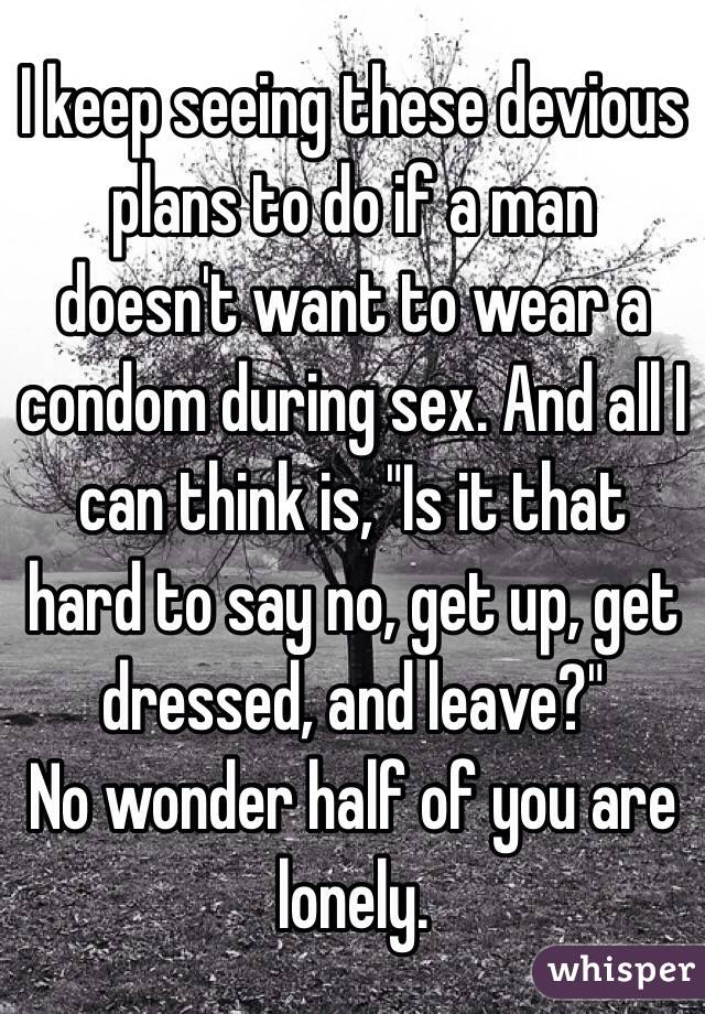 """I keep seeing these devious plans to do if a man doesn't want to wear a condom during sex. And all I can think is, """"Is it that hard to say no, get up, get dressed, and leave?"""" No wonder half of you are lonely."""