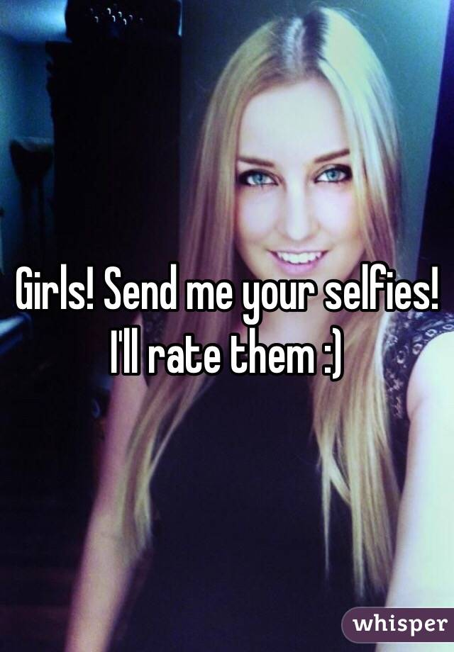 Girls! Send me your selfies! I'll rate them :)
