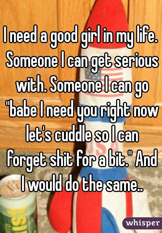 """I need a good girl in my life. Someone I can get serious with. Someone I can go """"babe I need you right now let's cuddle so I can forget shit for a bit."""" And I would do the same.."""