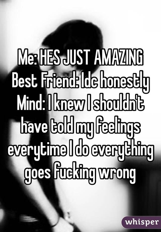 Me: HES JUST AMAZING Best Friend: Idc honestly Mind: I knew I shouldn't have told my feelings everytime I do everything goes fucking wrong