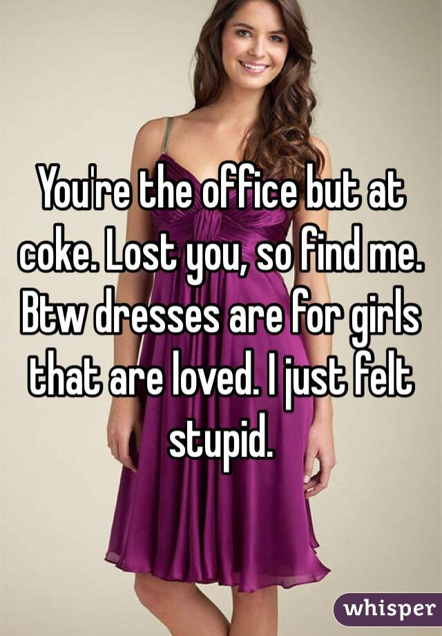 You're the office but at coke. Lost you, so find me. Btw dresses are for girls that are loved. I just felt stupid.
