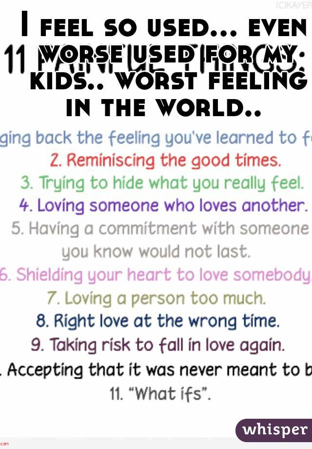 I feel so used... even worse used for my kids.. worst feeling in the world..