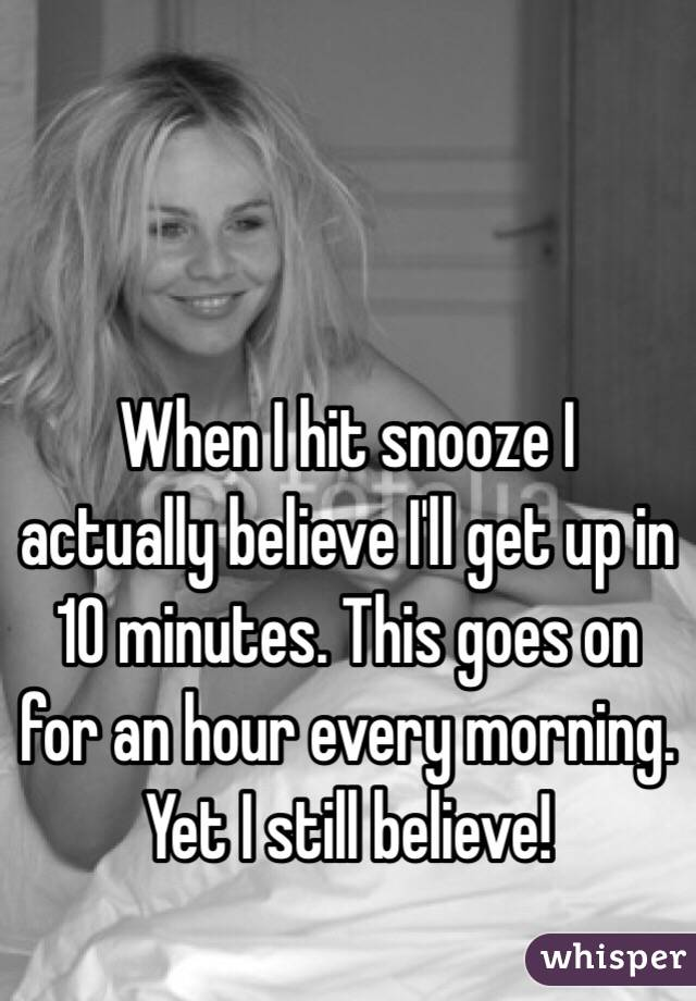 When I hit snooze I actually believe I'll get up in 10 minutes. This goes on for an hour every morning. Yet I still believe!