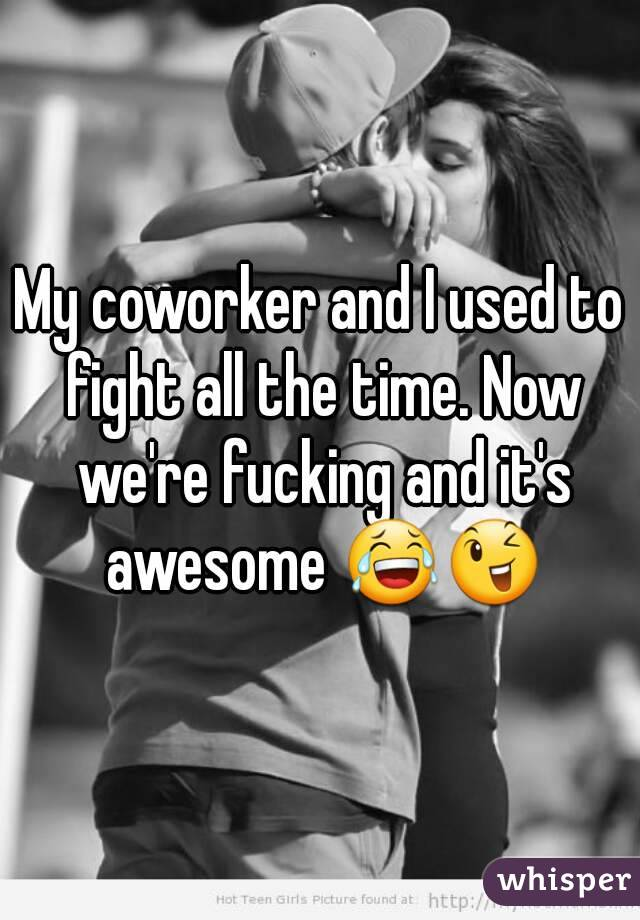 My coworker and I used to fight all the time. Now we're fucking and it's awesome 😂😉