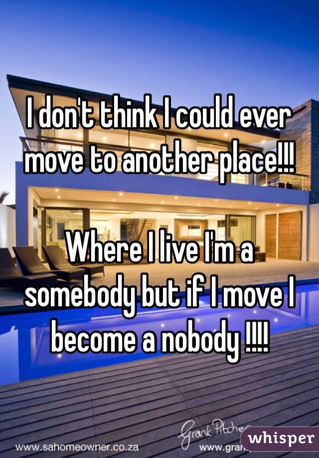 I don't think I could ever move to another place!!!  Where I live I'm a somebody but if I move I become a nobody !!!!