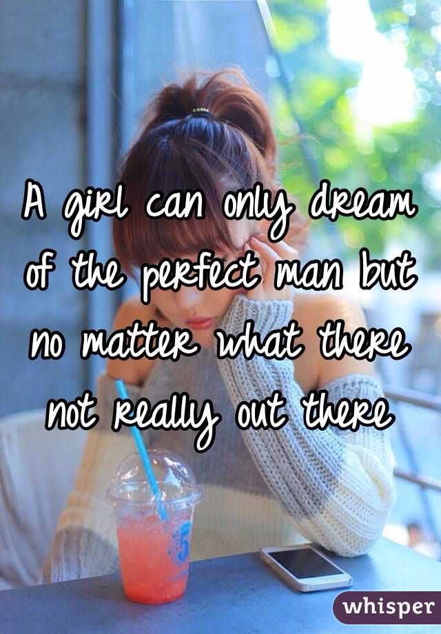 A girl can only dream of the perfect man but no matter what there not really out there