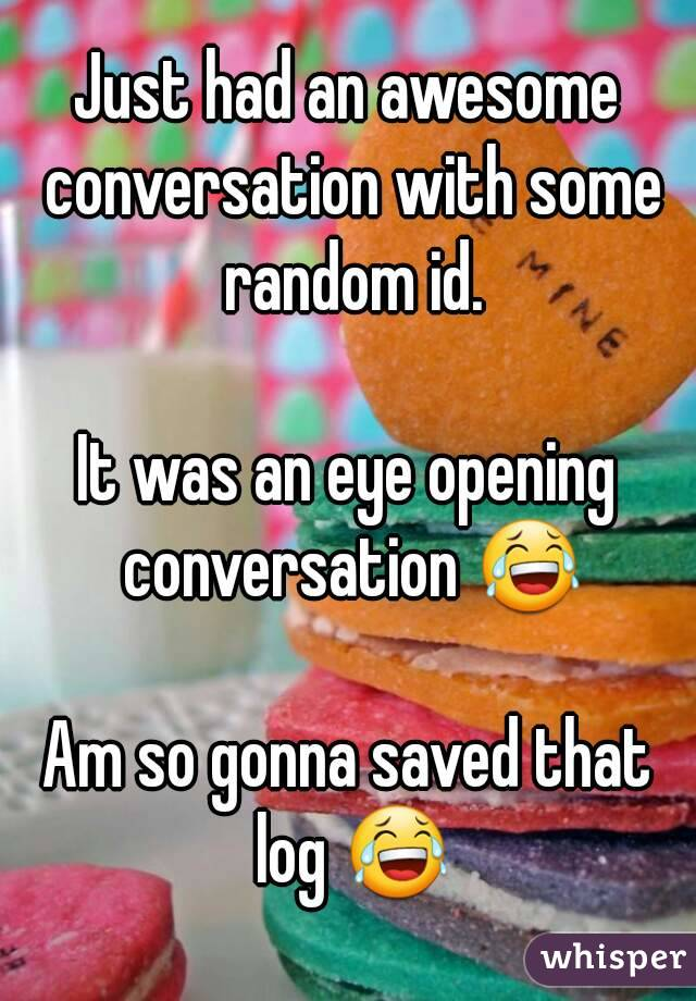 Just had an awesome conversation with some random id.  It was an eye opening conversation 😂  Am so gonna saved that log 😂
