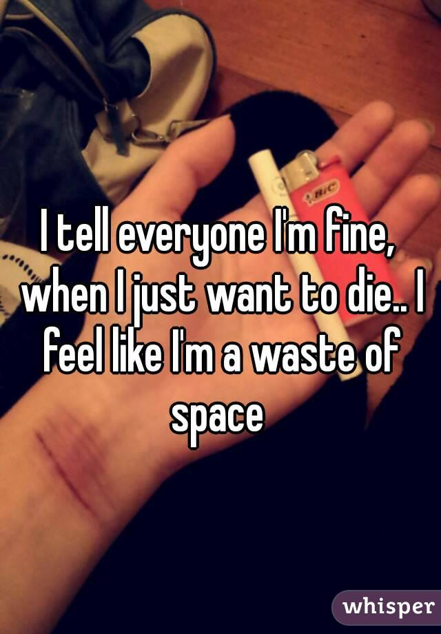 I tell everyone I'm fine, when I just want to die.. I feel like I'm a waste of space