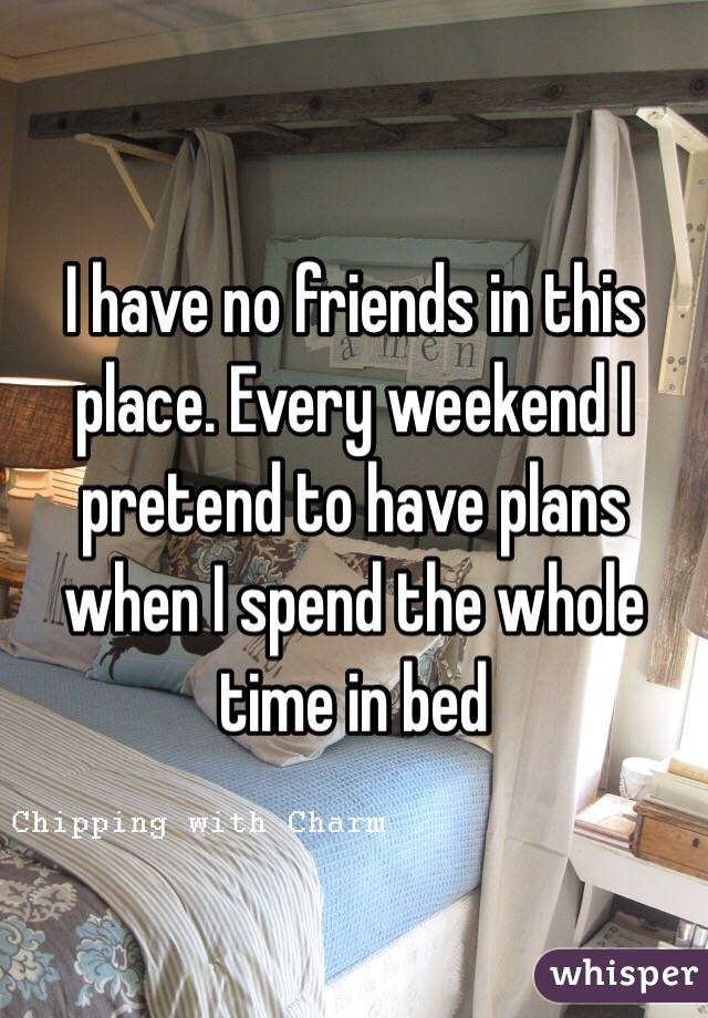 I have no friends in this place. Every weekend I pretend to have plans when I spend the whole time in bed