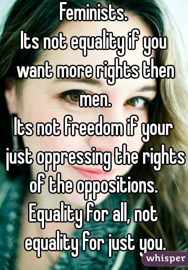Feminists. Its not equality if you want more rights then men. Its not freedom if your just oppressing the rights of the oppositions.  Equality for all, not equality for just you.