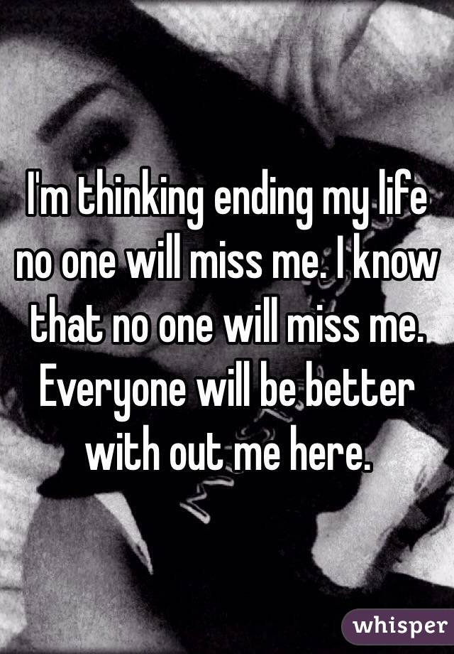 I'm thinking ending my life no one will miss me. I know that no one will miss me. Everyone will be better with out me here.