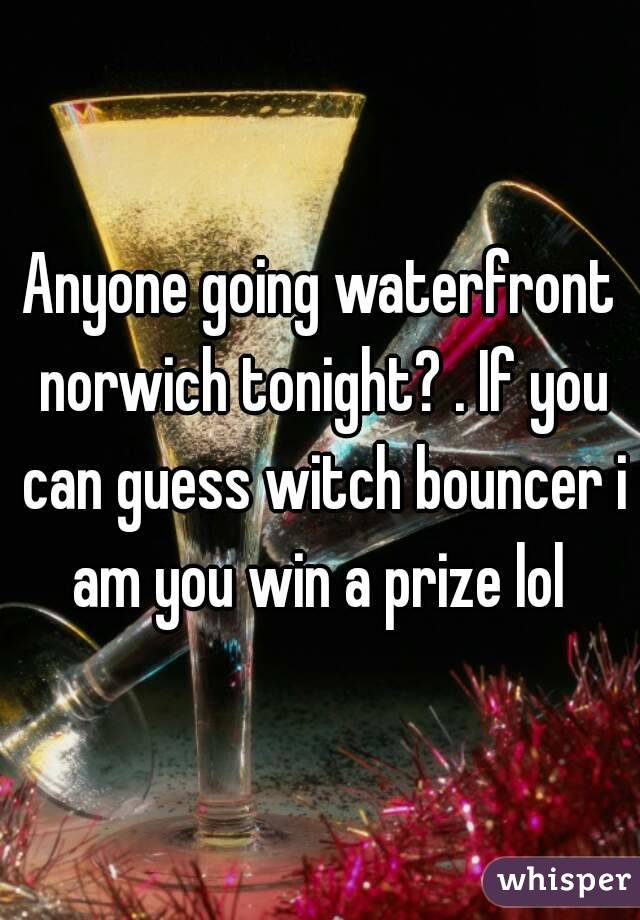 Anyone going waterfront norwich tonight? . If you can guess witch bouncer i am you win a prize lol