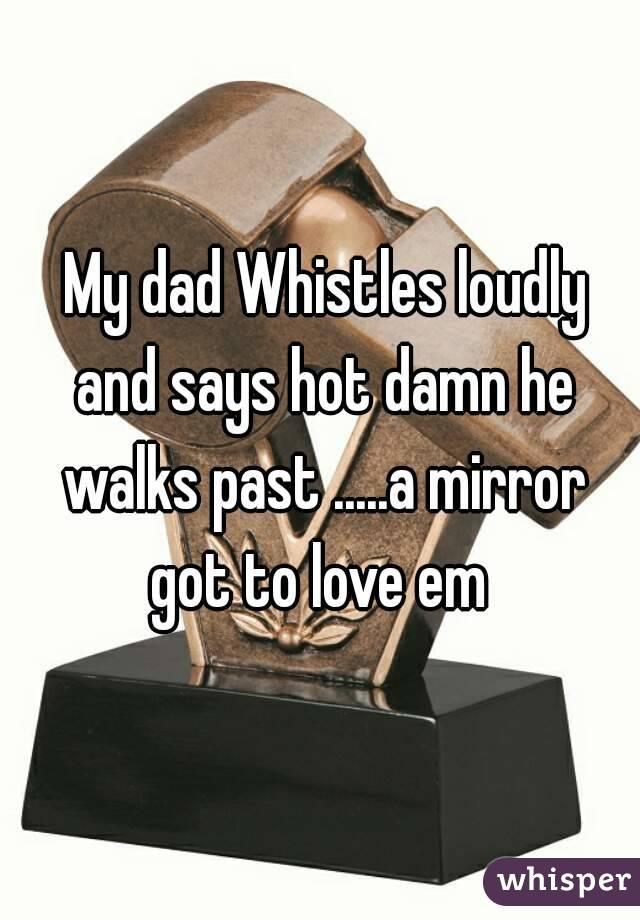My dad Whistles loudly and says hot damn he walks past .....a mirror got to love em