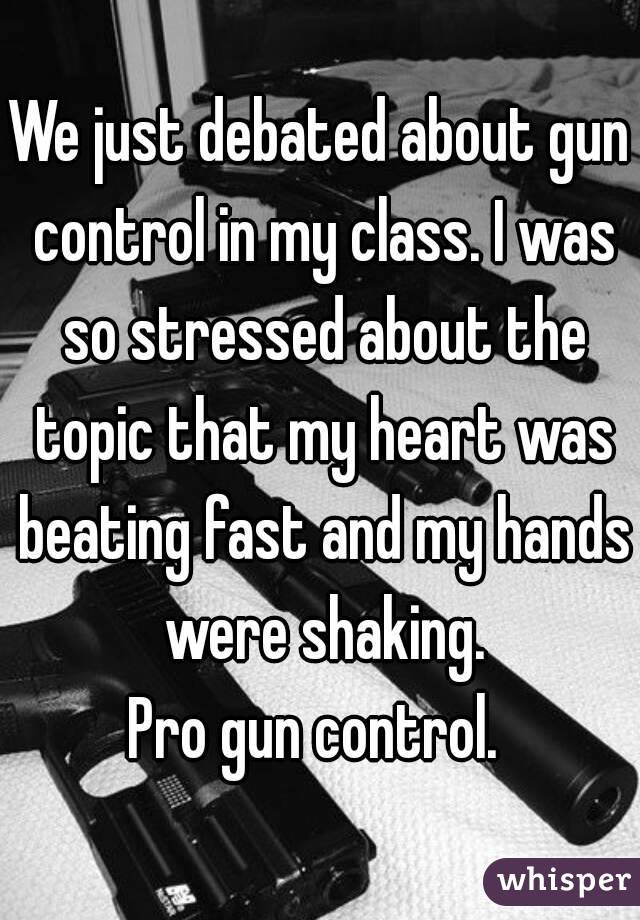 We just debated about gun control in my class. I was so stressed about the topic that my heart was beating fast and my hands were shaking. Pro gun control.