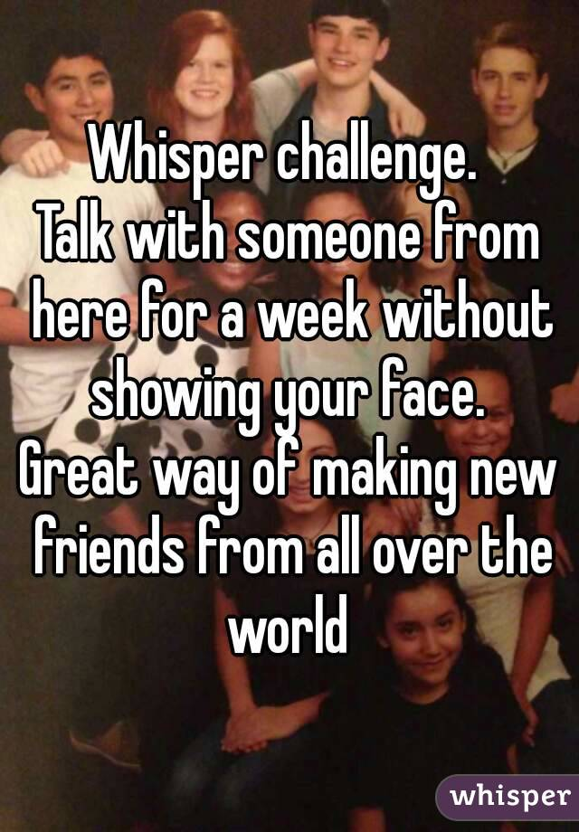 Whisper challenge.  Talk with someone from here for a week without showing your face.  Great way of making new friends from all over the world