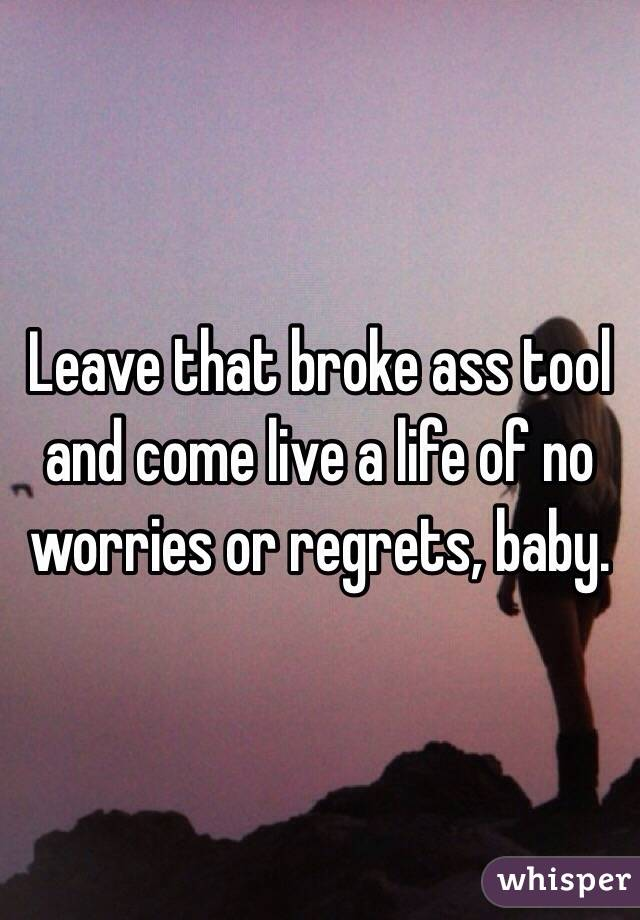 Leave that broke ass tool and come live a life of no worries or regrets, baby.