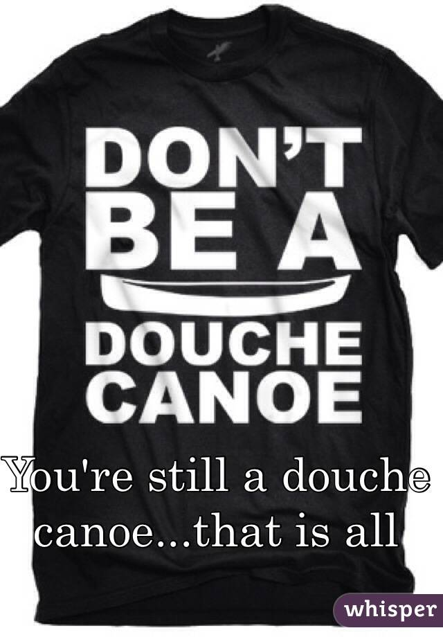 You're still a douche canoe...that is all