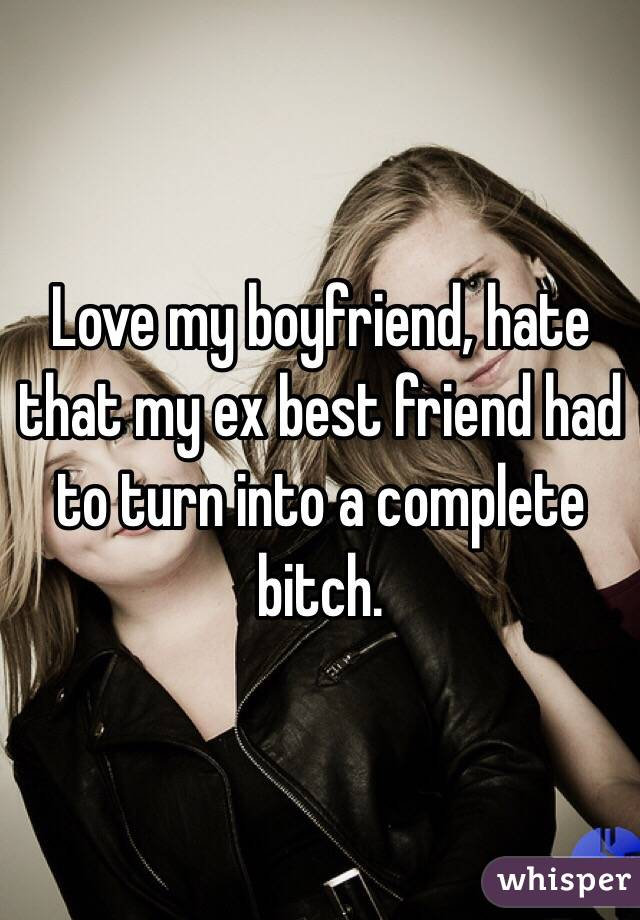 Love my boyfriend, hate that my ex best friend had to turn into a complete bitch.
