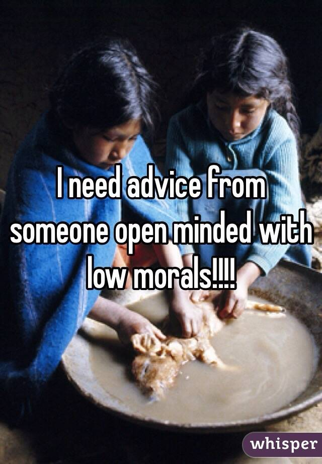 I need advice from someone open minded with low morals!!!!