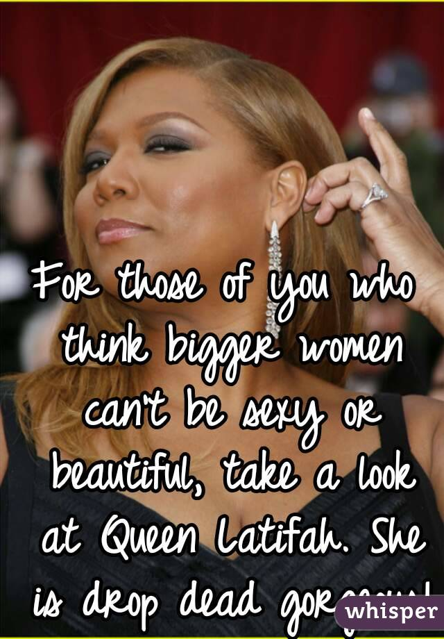 For those of you who think bigger women can't be sexy or beautiful, take a look at Queen Latifah. She is drop dead gorgeous!