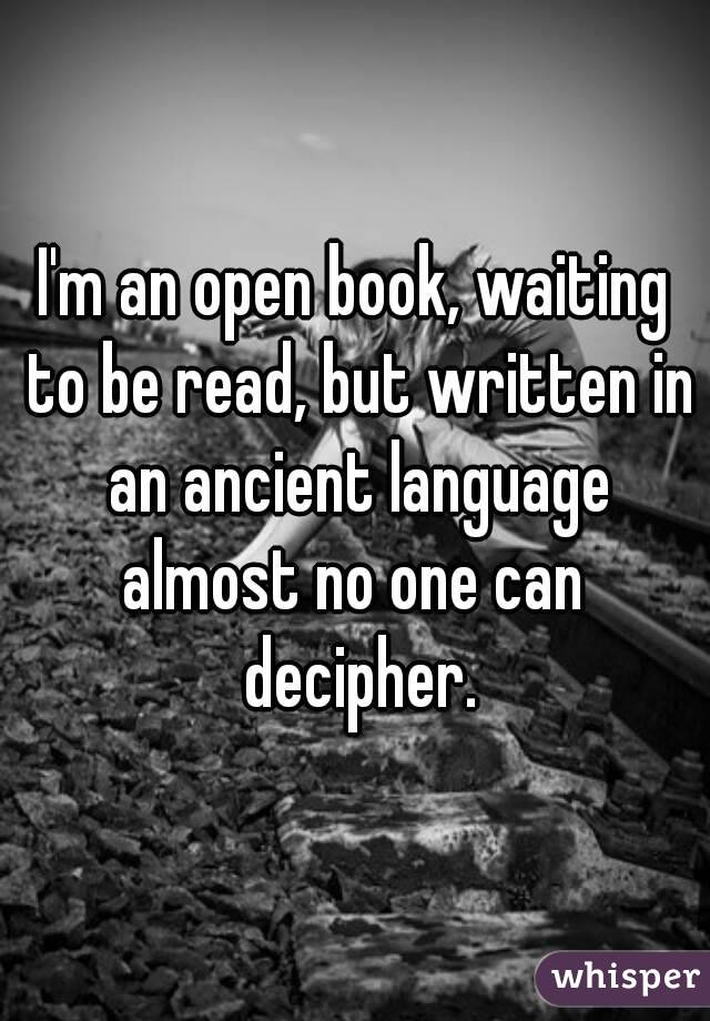 I'm an open book, waiting to be read, but written in an ancient language almost no one can decipher.