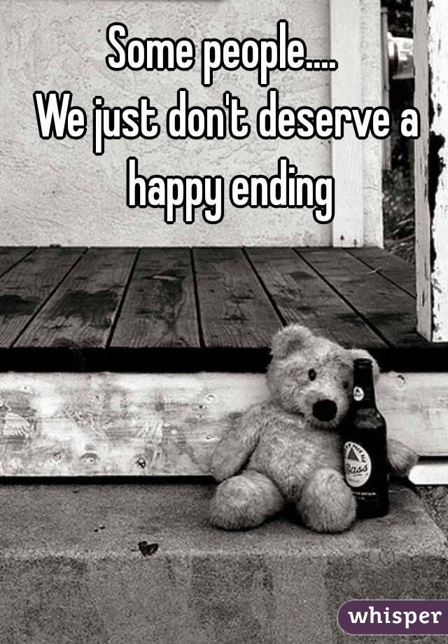 Some people....  We just don't deserve a happy ending