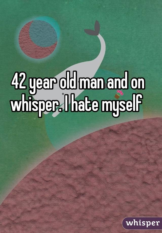 42 year old man and on whisper. I hate myself