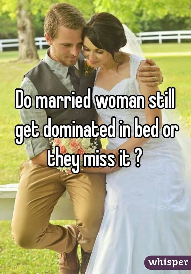 Do married woman still get dominated in bed or they miss it ?