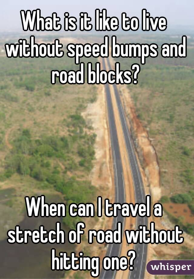 What is it like to live without speed bumps and road blocks?     When can I travel a stretch of road without hitting one?