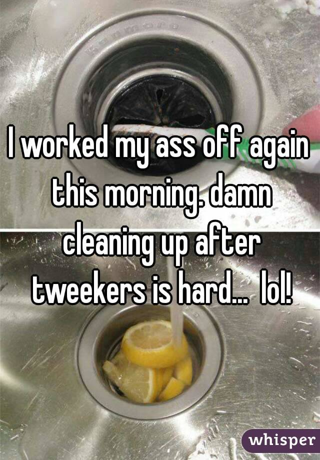 I worked my ass off again this morning. damn cleaning up after tweekers is hard...  lol!