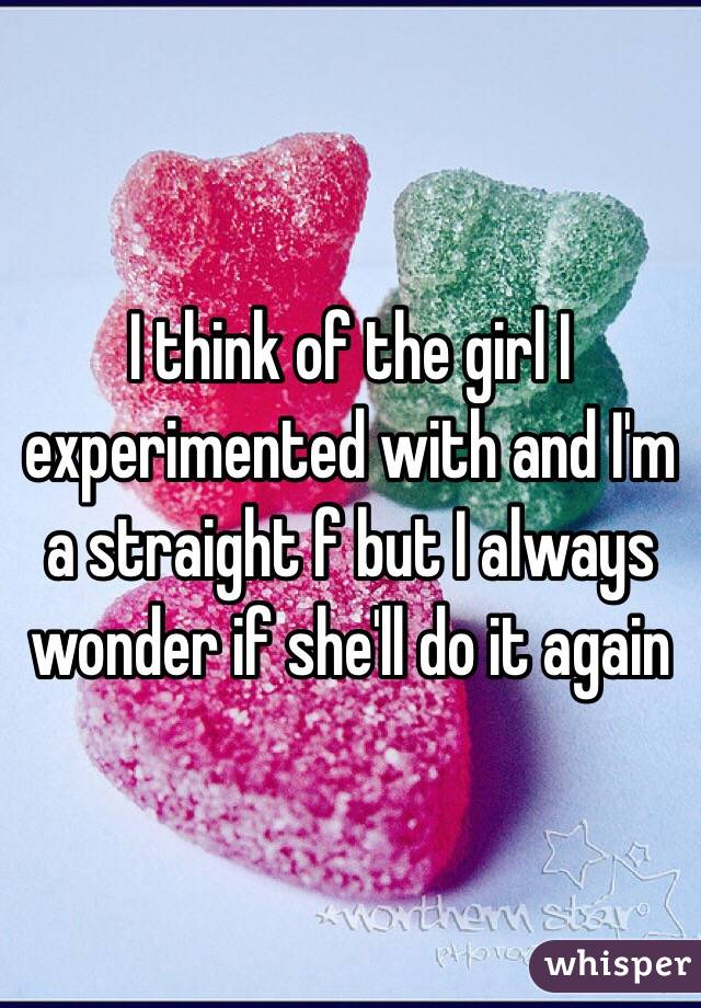 I think of the girl I experimented with and I'm a straight f but I always wonder if she'll do it again