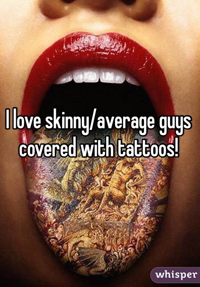I love skinny/average guys covered with tattoos!